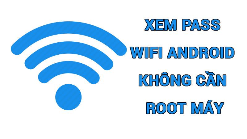 Mẹo Xem Pass Wifi Android Không Cần Root Máy, 100% Thành Công