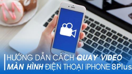 Hướng dẫn quay màn hình iPhone 8 Plus cho iOS 11 trở lên cực dễ