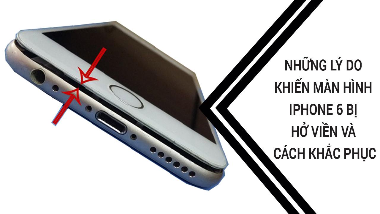 Những lý do khiến màn hình iPhone 6 bị hở viền và cách khắc phục