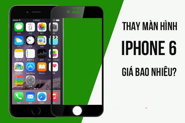 Thay màn hình iPhone 6 bao nhiêu tiền?