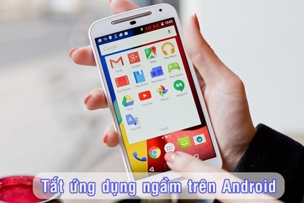 tắt ứng dụng ngầm trên điện thoại Android