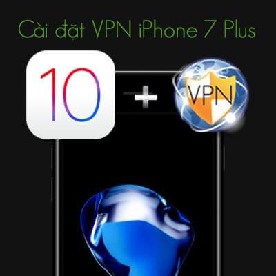 3 Cách cài đặt VPN iPhone 7 Plus đơn giản mà bạn không ngờ tới