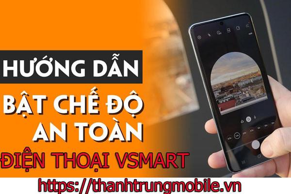 Tìm hiểu cách bật & tắt chế độ an toàn trên điện thoại Vsmart