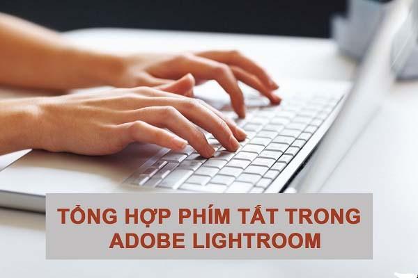 Tổng hợp phím tắt trong Adobe Lightroom mà bạn không thể bỏ qua