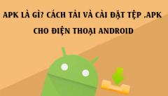 APK là gì? Cách tải và cài đặt tệp .APK cho điện thoại Android
