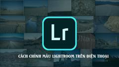 Cách chỉnh màu lightroom trên điện thoại đơn giản, nhanh gọn, dễ áp dụng