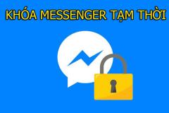 Hướng dẫn cách khóa Messenger tạm thời trên điện thoại & máy tính từ A - Z