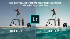 Hướng dẫn cách thêm/xuất (import/export) preset Lightroom trên điện thoại, máy tính