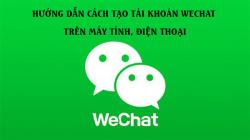 Hướng dẫn cách tạo tài khoản Wechat trên máy tính, điện thoại
