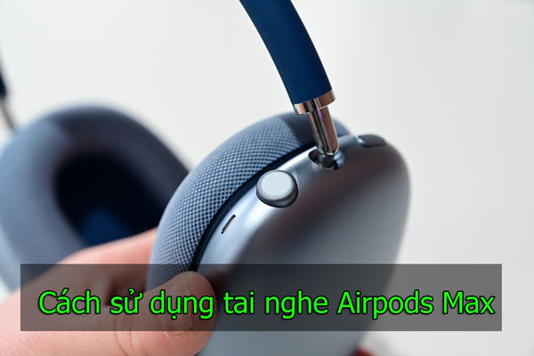 Hướng dẫn cách sử dụng Airpods Max - Tai nghe chụp tai chống ồn thương hiệu Apple