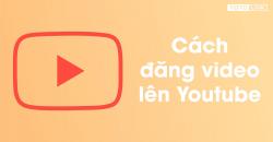 Hướng dẫn tải video lên Youtube bằng điện thoại (iPhone và Android)
