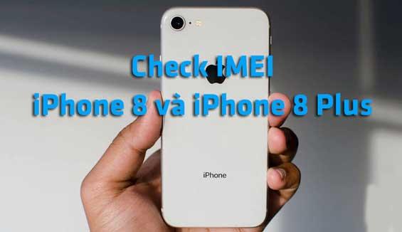 Hướng dẫn cách check IMEI iPhone 8 và iPhone 8 Plus chi tiết
